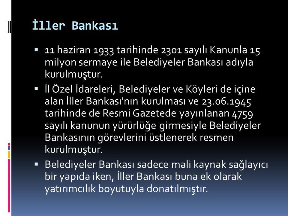 İller Bankası  11 haziran 1933 tarihinde 2301 sayılı Kanunla 15 milyon sermaye ile Belediyeler Bankası adıyla kurulmuştur.  İl Özel İdareleri, Beled