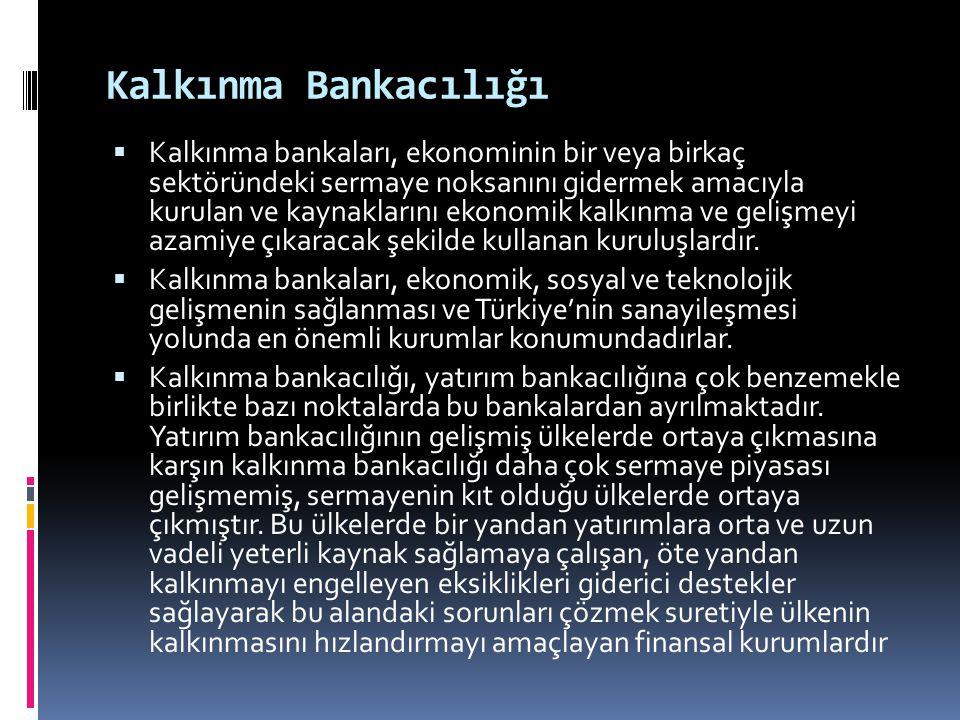 Kalkınma Bankacılığı  Kalkınma bankaları, ekonominin bir veya birkaç sektöründeki sermaye noksanını gidermek amacıyla kurulan ve kaynaklarını ekonomi