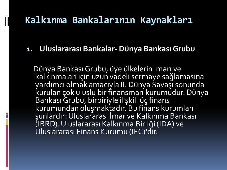 Kalkınma Bankalarının Kaynakları 1. Uluslararası Bankalar- Dünya Bankası Grubu Dünya Bankası Grubu, üye ülkelerin imarı ve kalkınmaları için uzun vade