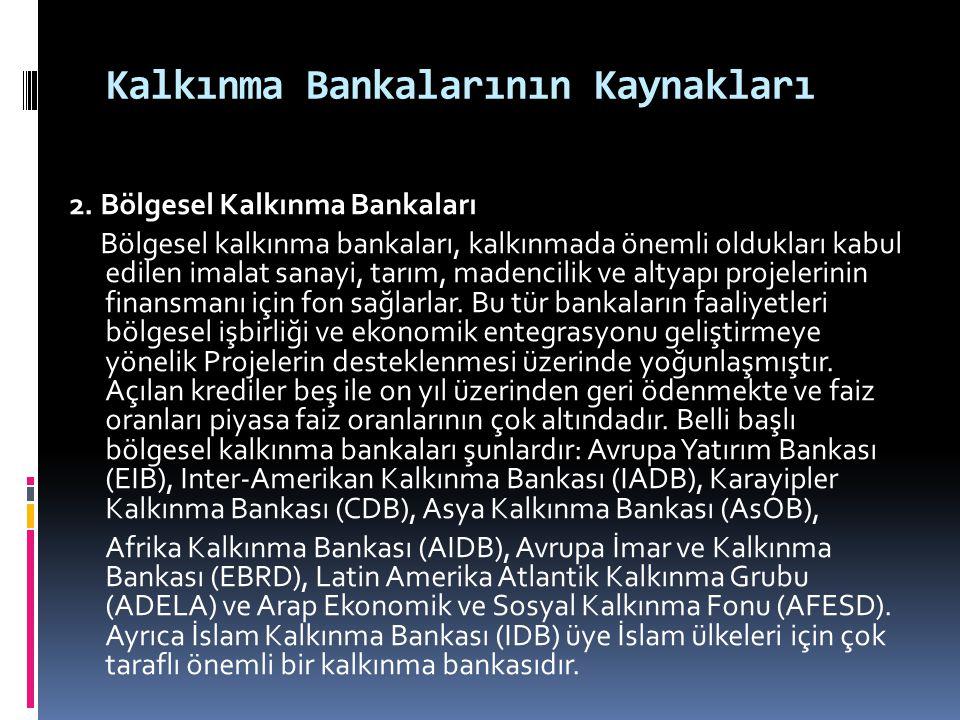 Kalkınma Bankalarının Kaynakları 2. Bölgesel Kalkınma Bankaları Bölgesel kalkınma bankaları, kalkınmada önemli oldukları kabul edilen imalat sanayi, t