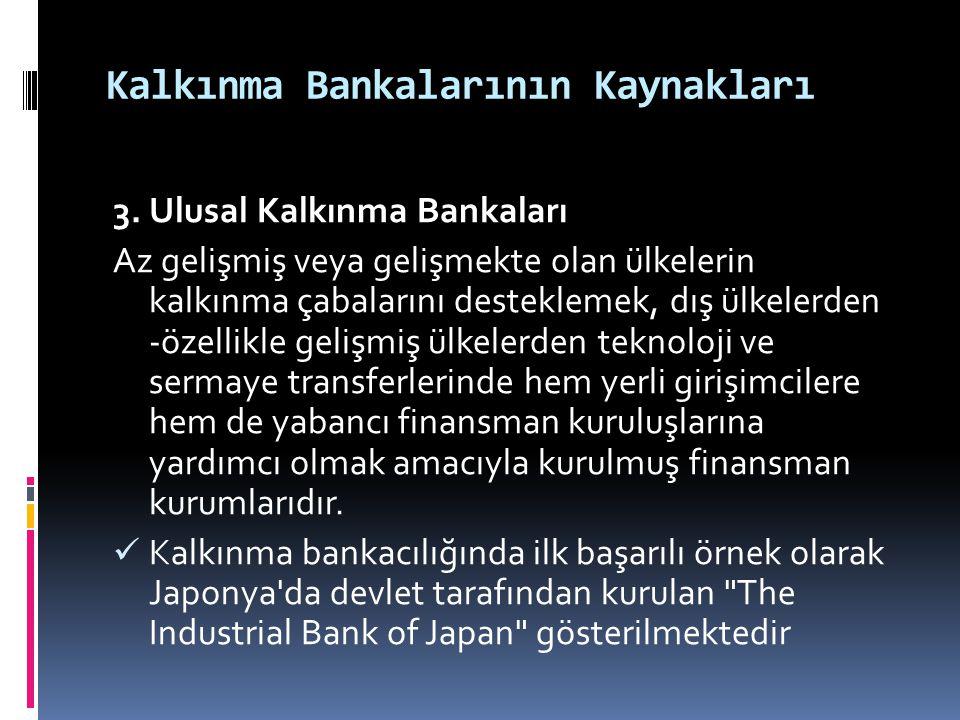 Kalkınma Bankalarının Kaynakları 3. Ulusal Kalkınma Bankaları Az gelişmiş veya gelişmekte olan ülkelerin kalkınma çabalarını desteklemek, dış ülkelerd