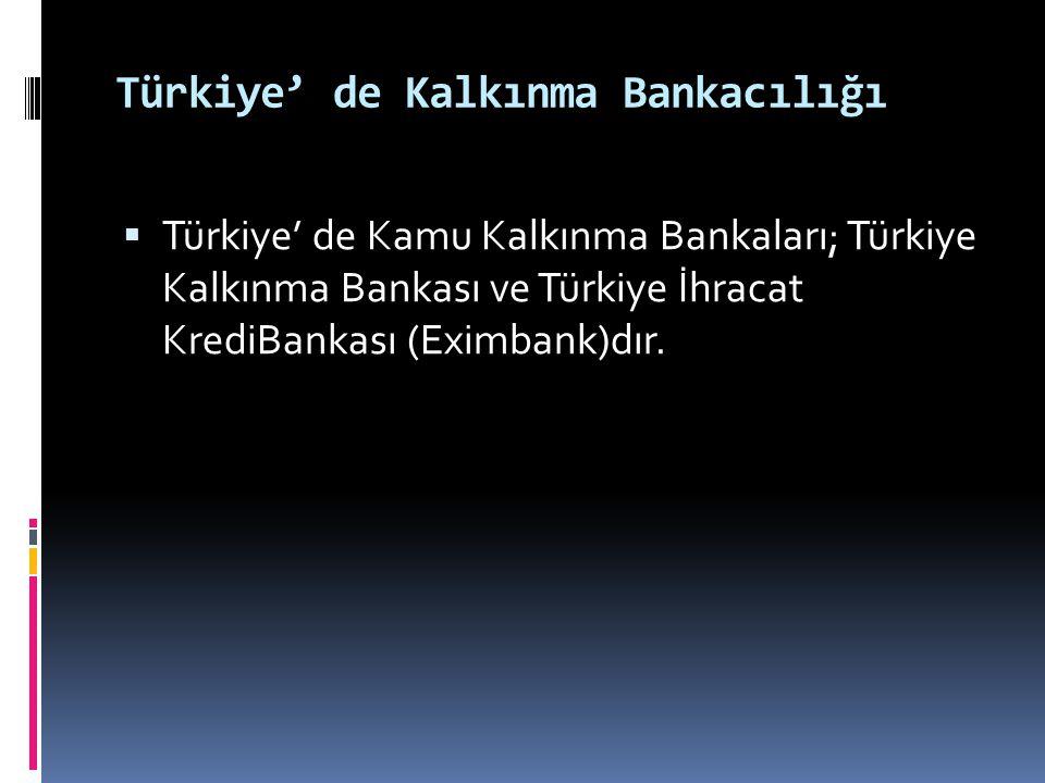 Türkiye' de Kalkınma Bankacılığı  Türkiye' de Kamu Kalkınma Bankaları; Türkiye Kalkınma Bankası ve Türkiye İhracat KrediBankası (Eximbank)dır.