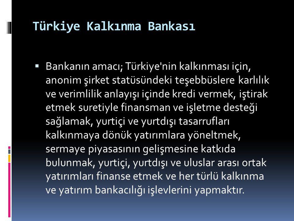 Türkiye Kalkınma Bankası  Bankanın amacı; Türkiye'nin kalkınması için, anonim şirket statüsündeki teşebbüslere karlılık ve verimlilik anlayışı içinde