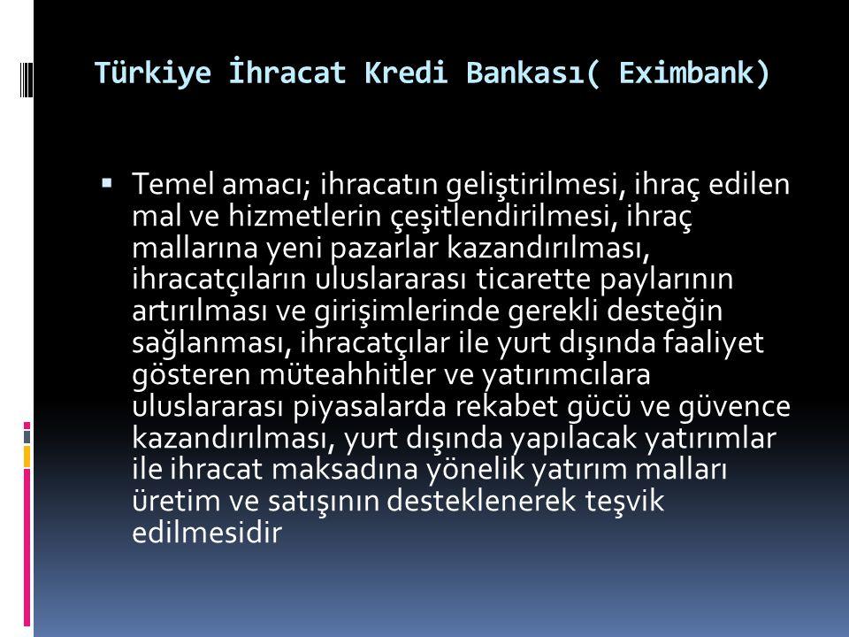 Türkiye İhracat Kredi Bankası( Eximbank)  Temel amacı; ihracatın geliştirilmesi, ihraç edilen mal ve hizmetlerin çeşitlendirilmesi, ihraç mallarına y
