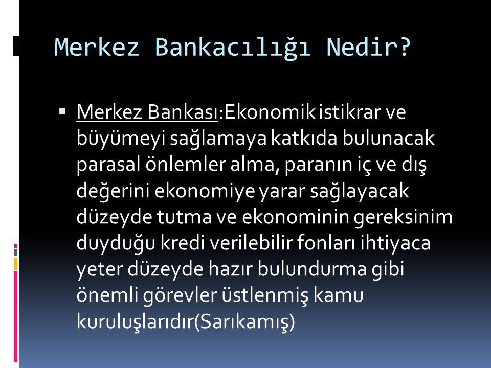 Merkez Bankacılığı Nedir?  Merkez Bankası:Ekonomik istikrar ve büyümeyi sağlamaya katkıda bulunacak parasal önlemler alma, paranın iç ve dış değerini