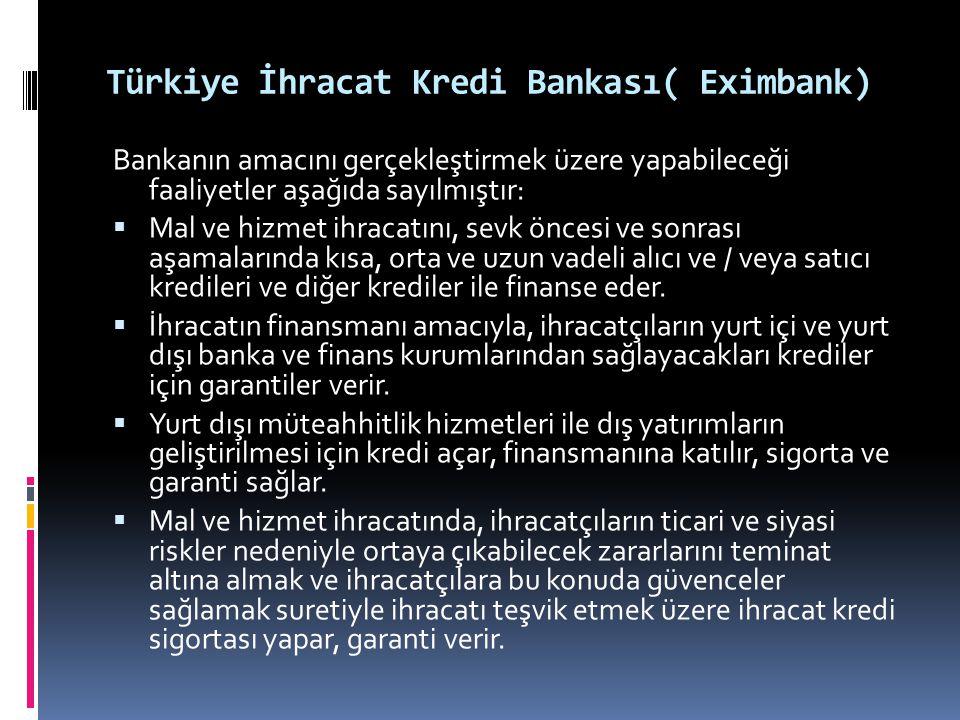 Türkiye İhracat Kredi Bankası( Eximbank) Bankanın amacını gerçekleştirmek üzere yapabileceği faaliyetler aşağıda sayılmıştır:  Mal ve hizmet ihracatı