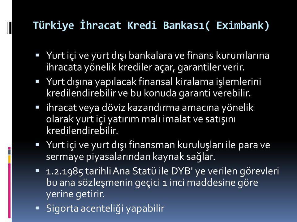Türkiye İhracat Kredi Bankası( Eximbank)  Yurt içi ve yurt dışı bankalara ve finans kurumlarına ihracata yönelik krediler açar, garantiler verir.  Y