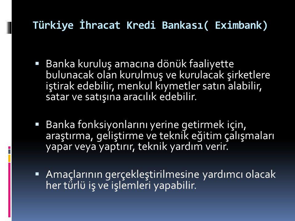 Türkiye İhracat Kredi Bankası( Eximbank)  Banka kuruluş amacına dönük faaliyette bulunacak olan kurulmuş ve kurulacak şirketlere iştirak edebilir, me
