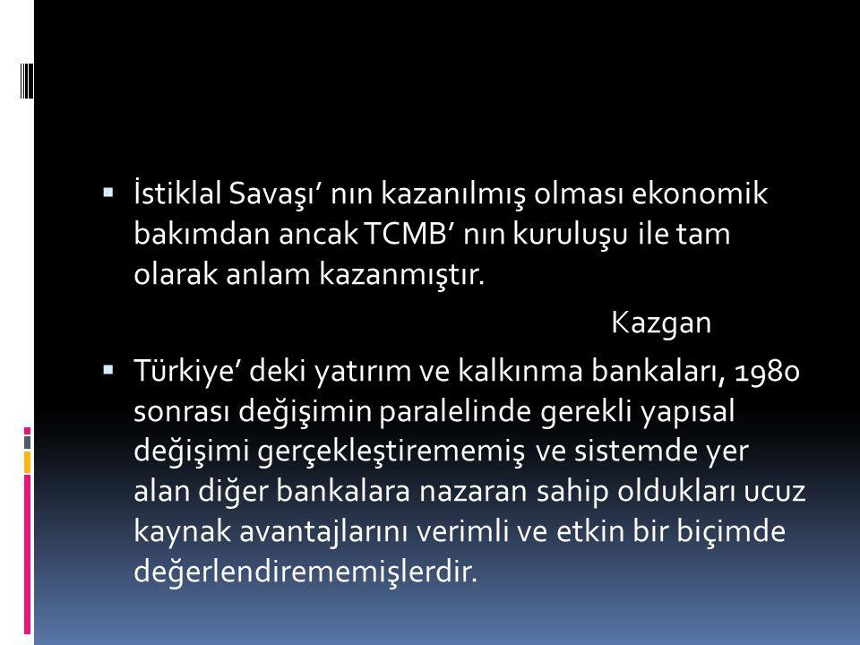  İstiklal Savaşı' nın kazanılmış olması ekonomik bakımdan ancak TCMB' nın kuruluşu ile tam olarak anlam kazanmıştır. Kazgan  Türkiye' deki yatırım v