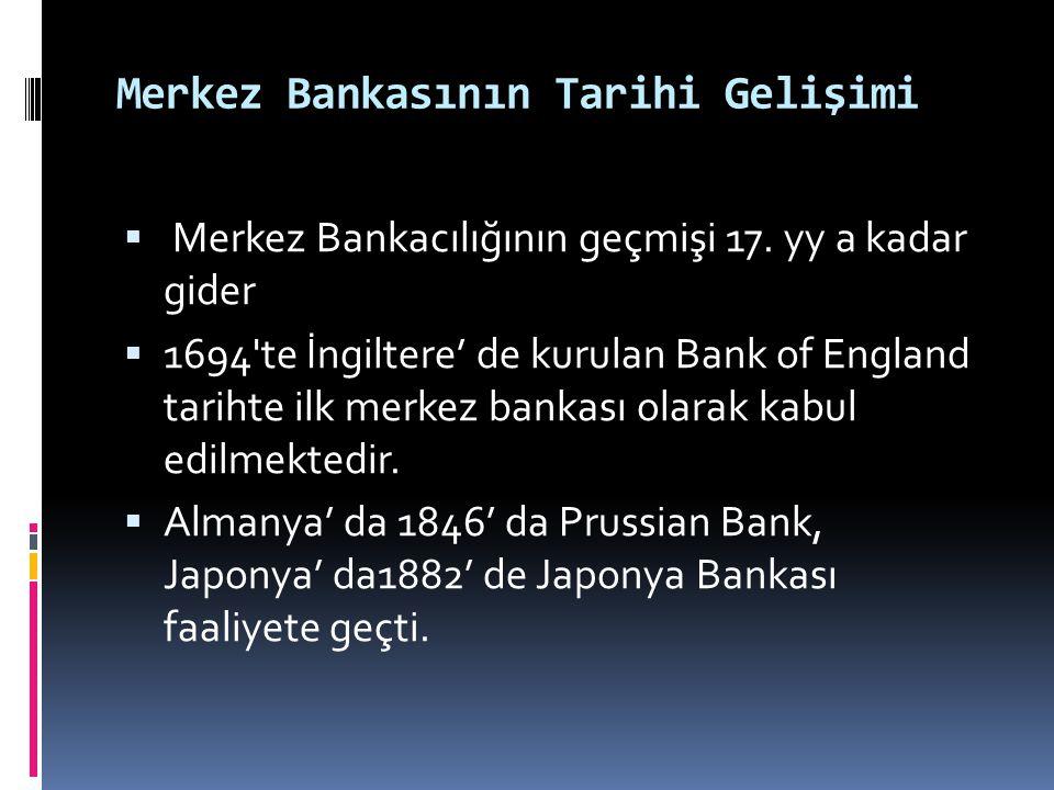 Merkez Bankasının Tarihi Gelişimi  Merkez bankalarının gelişmesinde en önemli etken, batı ülkelerinin kâğıt paraya geçmelerinden sonra bu parayı(banknotu) tedavüle çıkaracak bir merkezi otoriteye gereksinme duyulması olmuştur.