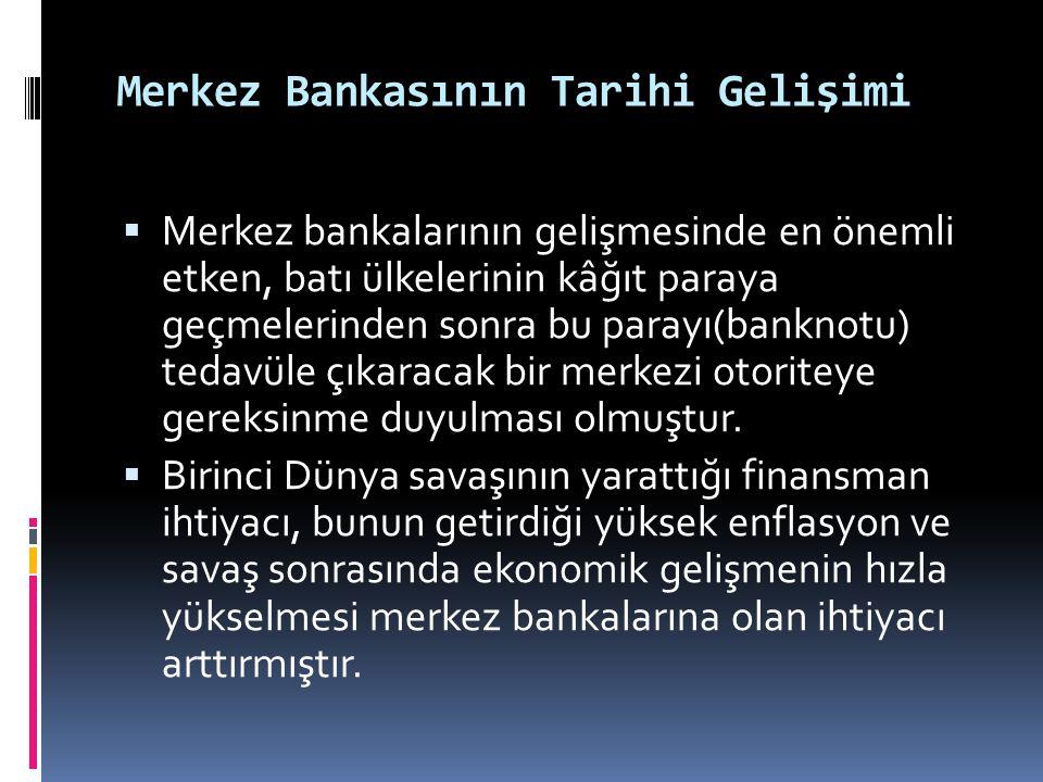 Merkez Bankasının Tarihi Gelişimi  Merkez bankalarının gelişmesinde en önemli etken, batı ülkelerinin kâğıt paraya geçmelerinden sonra bu parayı(bank