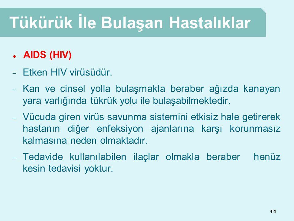 11 Tükürük İle Bulaşan Hastalıklar  AIDS (HIV)  Etken HIV virüsüdür.  Kan ve cinsel yolla bulaşmakla beraber ağızda kanayan yara varlığında tükrük