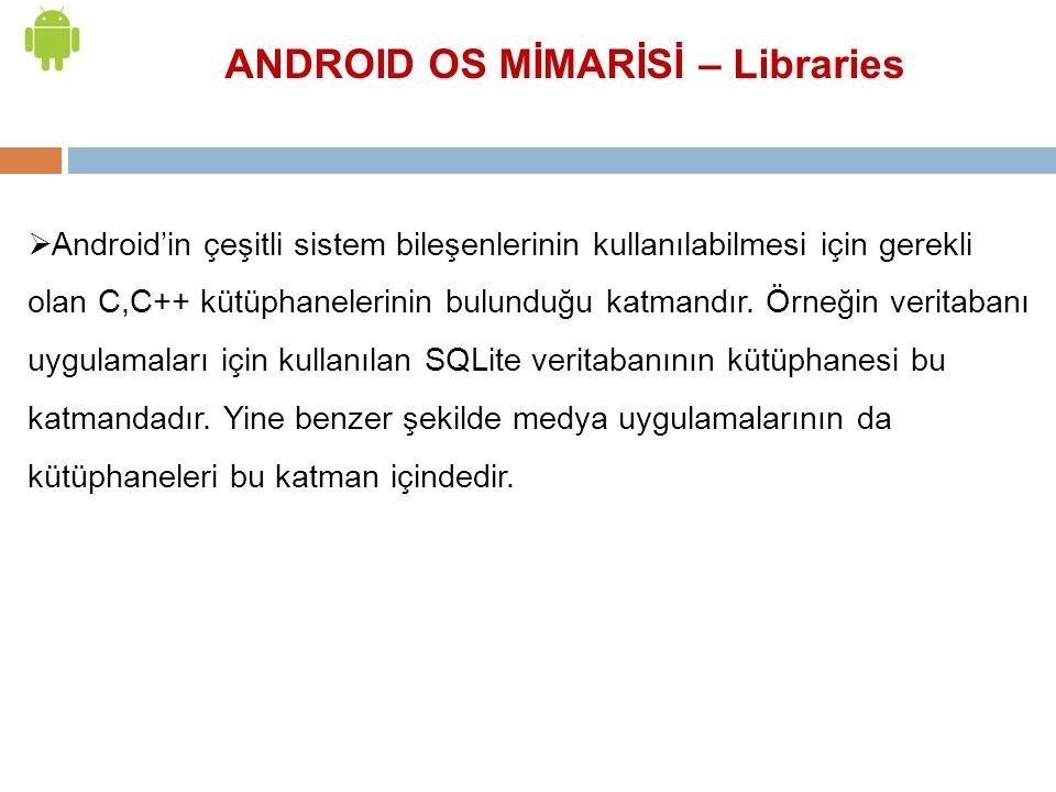 ANDROID OS MİMARİSİ – Libraries  Android'in çeşitli sistem bileşenlerinin kullanılabilmesi için gerekli olan C,C++ kütüphanelerinin bulunduğu katmand