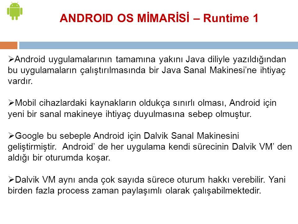 ANDROID OS MİMARİSİ – Runtime 1  Android uygulamalarının tamamına yakını Java diliyle yazıldığından bu uygulamaların çalıştırılmasında bir Java Sanal