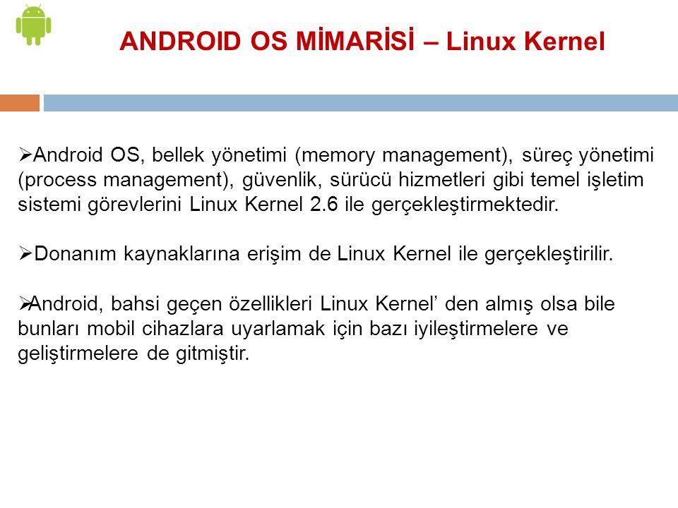 ANDROID OS MİMARİSİ – Linux Kernel  Android OS, bellek yönetimi (memory management), süreç yönetimi (process management), güvenlik, sürücü hizmetleri