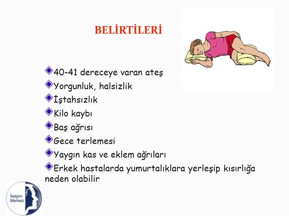 BELİRTİLERİ 40-41 dereceye varan ateş Yorgunluk, halsizlik İştahsızlık Kilo kaybı Baş ağrısı Gece terlemesi Yaygın kas ve eklem ağrıları Erkek hastala