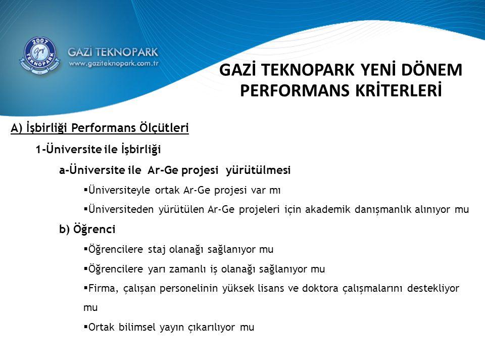 GAZİ TEKNOPARK YENİ DÖNEM PERFORMANS KRİTERLERİ A) İşbirliği Performans Ölçütleri 1-Üniversite ile İşbirliği a-Üniversite ile Ar-Ge projesi yürütülmesi  Üniversiteyle ortak Ar-Ge projesi var mı  Üniversiteden yürütülen Ar-Ge projeleri için akademik danışmanlık alınıyor mu b) Öğrenci  Öğrencilere staj olanağı sağlanıyor mu  Öğrencilere yarı zamanlı iş olanağı sağlanıyor mu  Firma, çalışan personelinin yüksek lisans ve doktora çalışmalarını destekliyor mu  Ortak bilimsel yayın çıkarılıyor mu