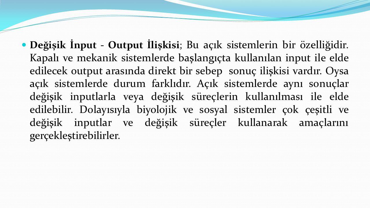  Değişik İnput - Output İlişkisi; Bu açık sistemlerin bir özelliğidir. Kapalı ve mekanik sistemlerde başlangıçta kullanılan input ile elde edilecek o