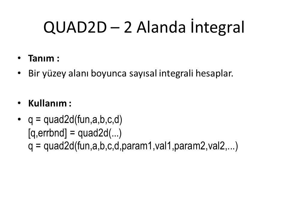 QUAD2D – 2 Alanda İntegral • Tanım : • Bir yüzey alanı boyunca sayısal integrali hesaplar. • Kullanım : • q = quad2d(fun,a,b,c,d) [q,errbnd] = quad2d(