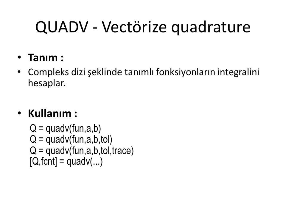 QUADV - Vectörize quadrature • Tanım : • Compleks dizi şeklinde tanımlı fonksiyonların integralini hesaplar. • Kullanım : Q = quadv(fun,a,b) Q = quadv