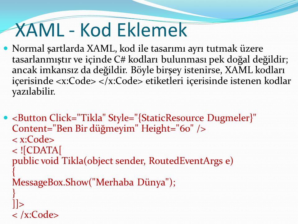 XAML - Kod Eklemek  Normal şartlarda XAML, kod ile tasarımı ayrı tutmak üzere tasarlanmıştır ve içinde C# kodları bulunması pek doğal değildir; ancak