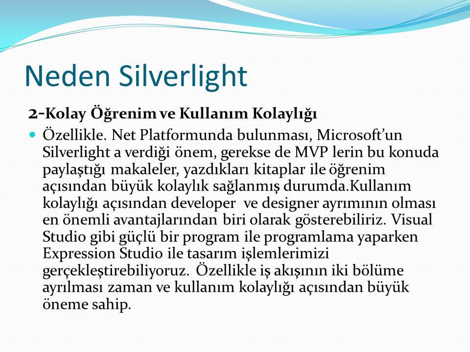 Neden Silverlight 2- Kolay Öğrenim ve Kullanım Kolaylığı  Özellikle. Net Platformunda bulunması, Microsoft'un Silverlight a verdiği önem, gerekse de