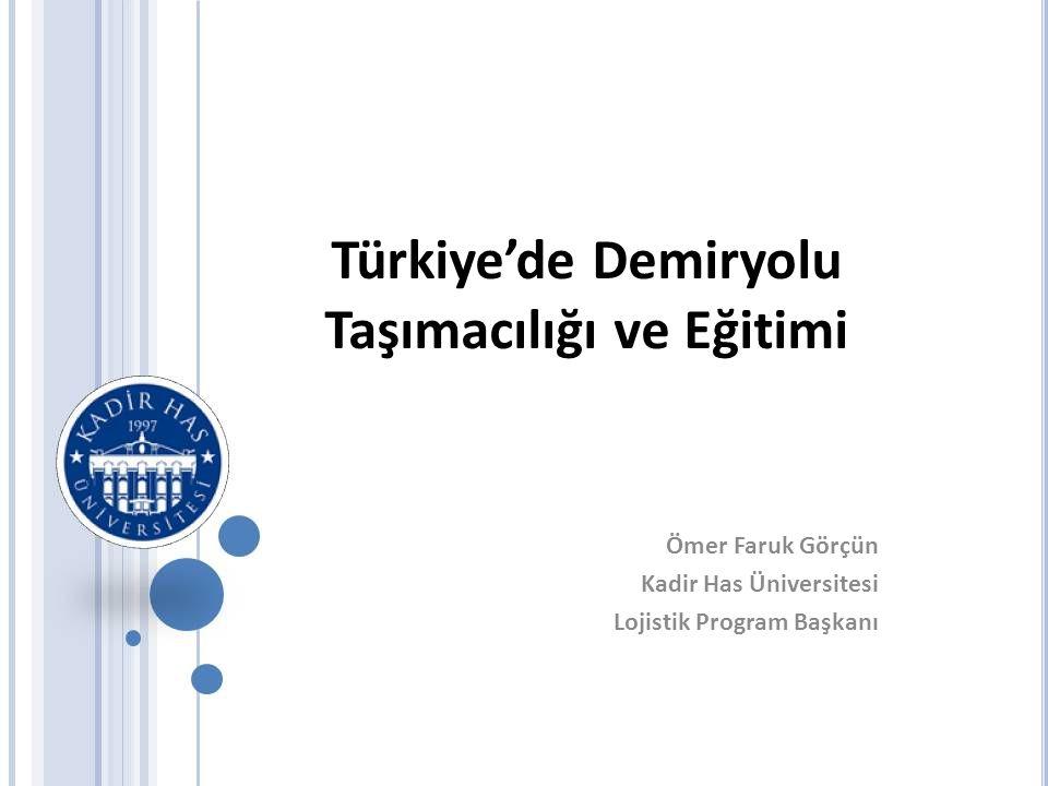 Türkiye'de Demiryolu Taşımacılığı ve Eğitimi Ömer Faruk Görçün Kadir Has Üniversitesi Lojistik Program Başkanı