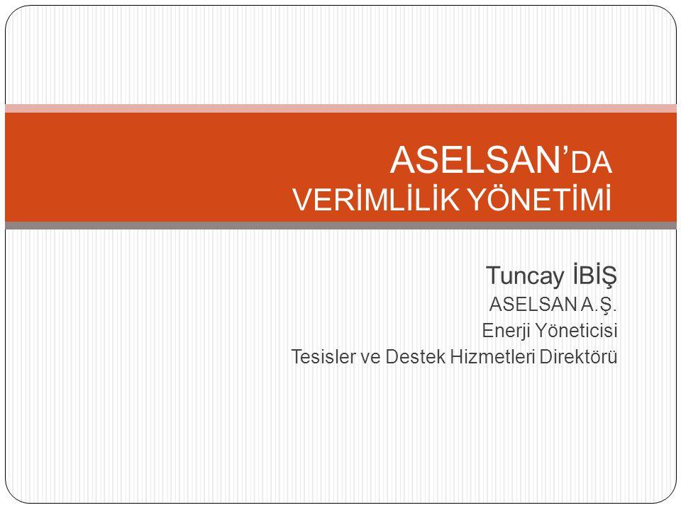 ASELSAN' DA VERİMLİLİK YÖNETİMİ Tuncay İBİŞ ASELSAN A.Ş. Enerji Yöneticisi Tesisler ve Destek Hizmetleri Direktörü