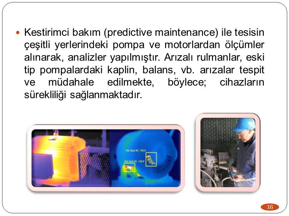 16  Kestirimci bakım (predictive maintenance) ile tesisin çeşitli yerlerindeki pompa ve motorlardan ölçümler alınarak, analizler yapılmıştır. Arızalı