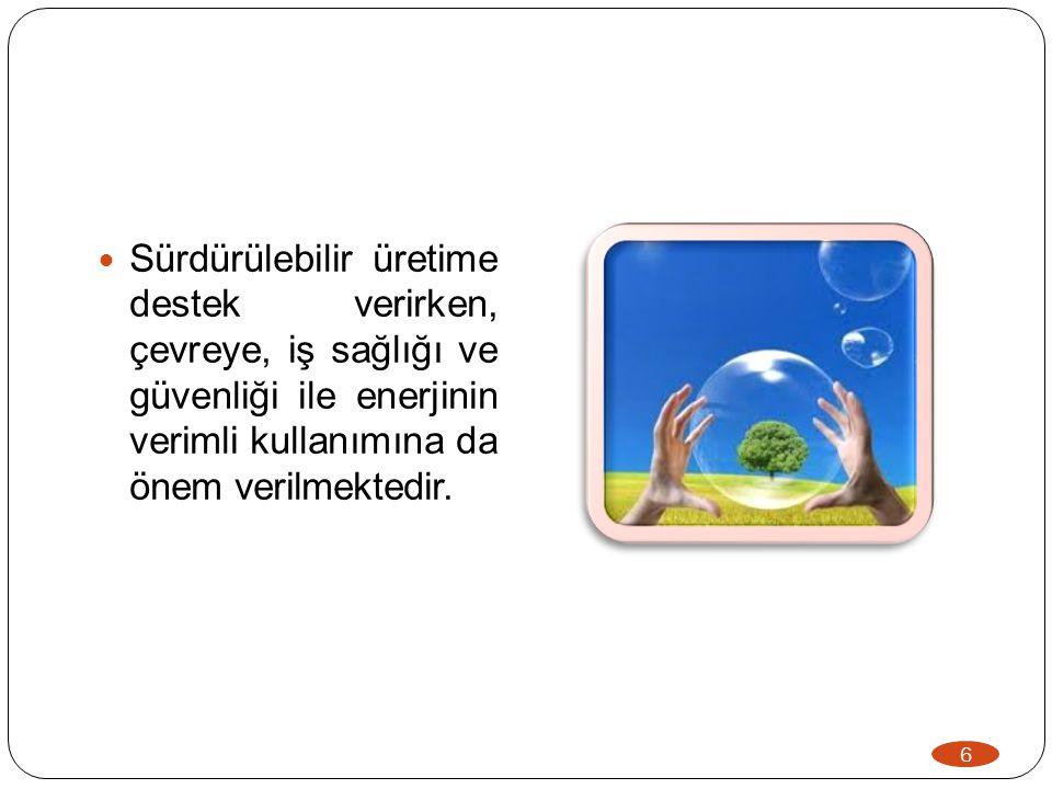 6  Sürdürülebilir üretime destek verirken, çevreye, iş sağlığı ve güvenliği ile enerjinin verimli kullanımına da önem verilmektedir.