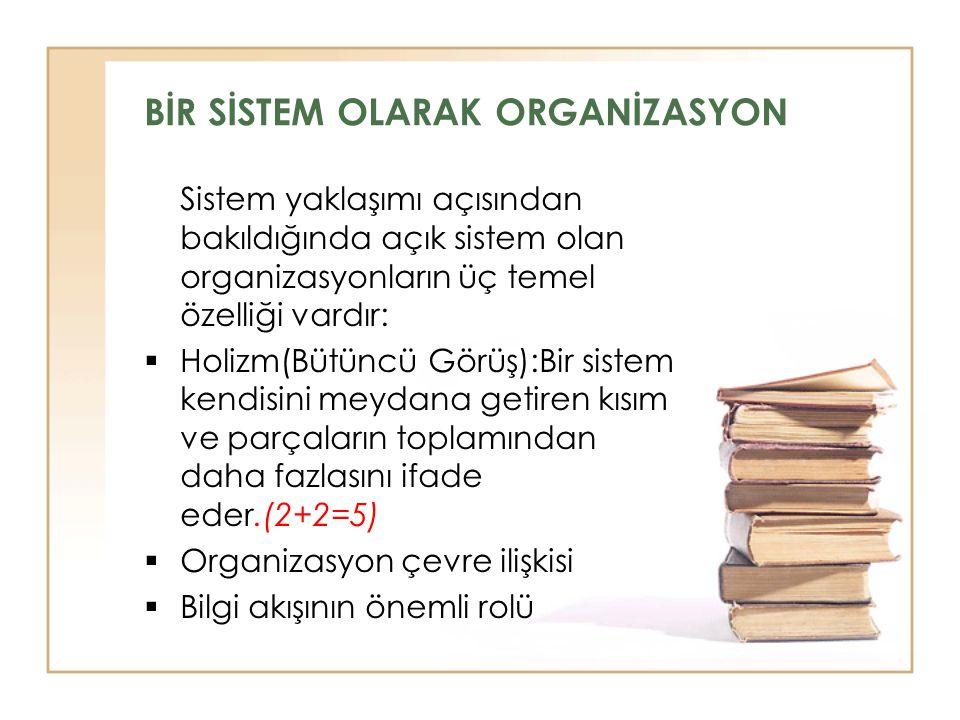 BİR SİSTEM OLARAK ORGANİZASYON Sistem yaklaşımı açısından bakıldığında açık sistem olan organizasyonların üç temel özelliği vardır:  Holizm(Bütüncü G