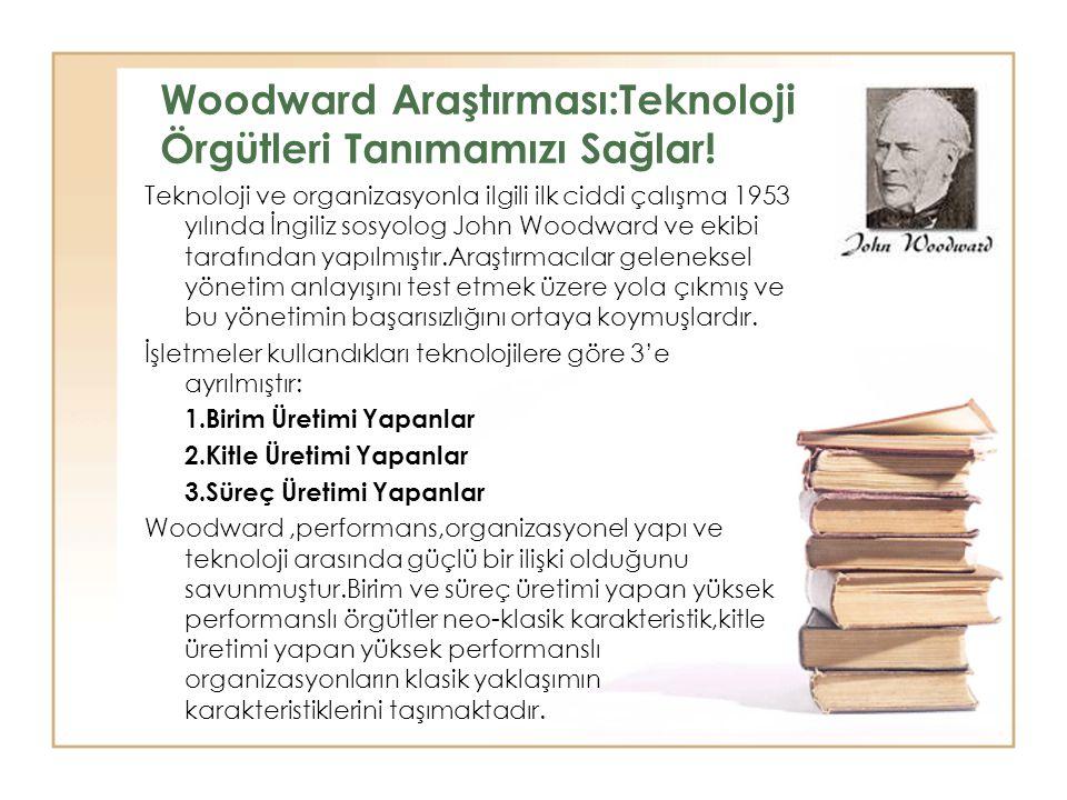 Woodward Araştırması:Teknoloji Örgütleri Tanımamızı Sağlar! Teknoloji ve organizasyonla ilgili ilk ciddi çalışma 1953 yılında İngiliz sosyolog John Wo