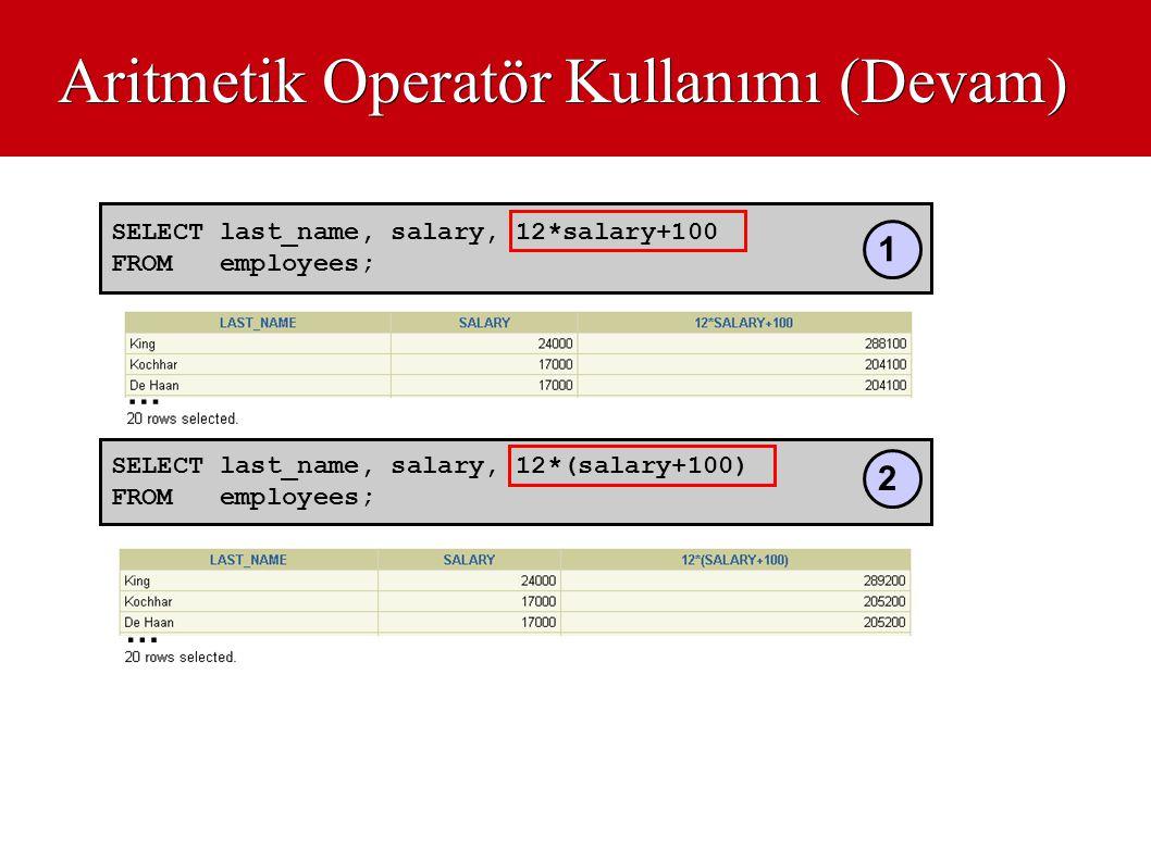 Aritmetik Operatör Kullanımı (Devam) SELECT last_name, salary, 12*salary+100 FROM employees; SELECT last_name, salary, 12*(salary+100) FROM employees;