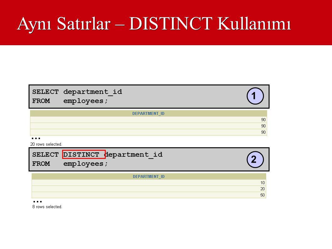 Aynı Satırlar – DISTINCT Kullanımı SELECT department_id FROM employees; … SELECT DISTINCT department_id FROM employees; … 1 2