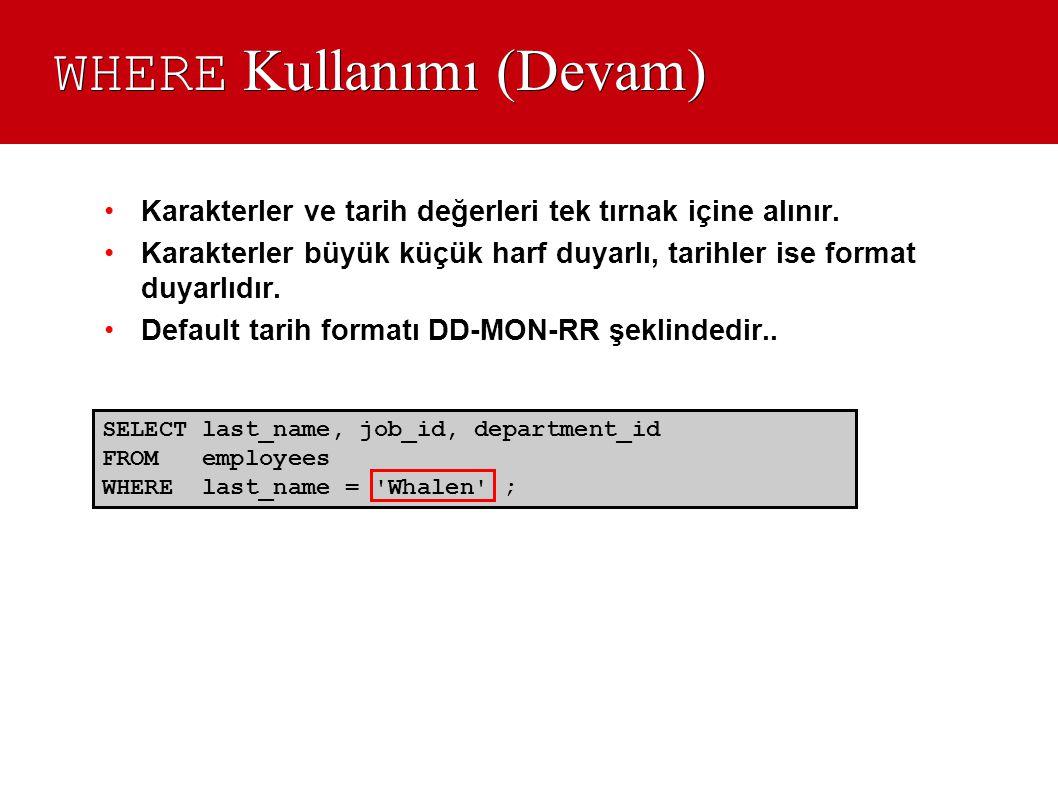 WHERE Kullanımı (Devam) SELECT last_name, job_id, department_id FROM employees WHERE last_name = 'Whalen' ; •Karakterler ve tarih değerleri tek tırnak