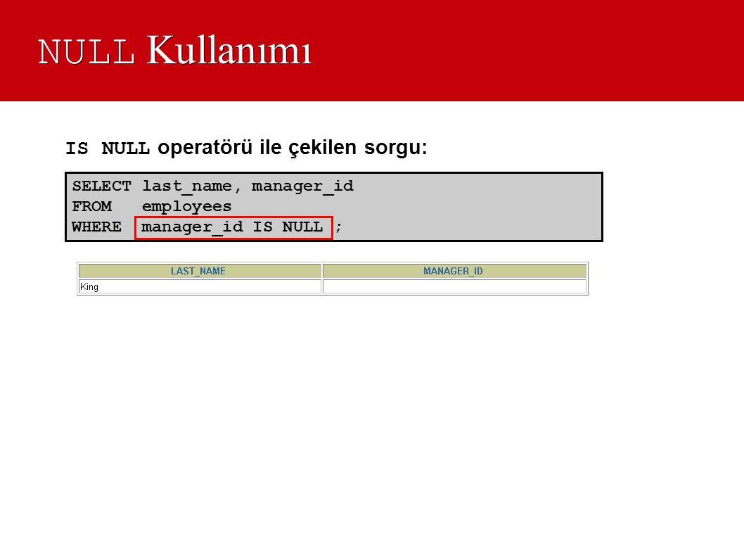 NULL Kullanımı SELECT last_name, manager_id FROM employees WHERE manager_id IS NULL ; IS NULL operatörü ile çekilen sorgu: