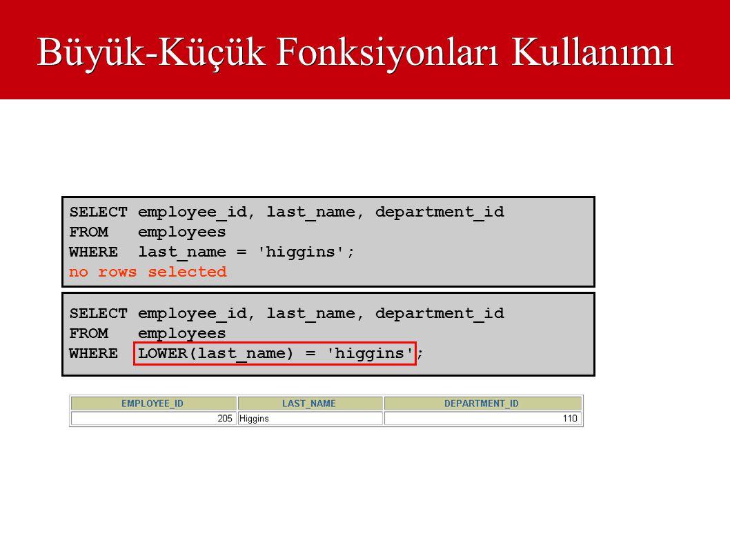 Büyük-Küçük Fonksiyonları Kullanımı SELECT employee_id, last_name, department_id FROM employees WHERE LOWER(last_name) = 'higgins'; SELECT employee_id