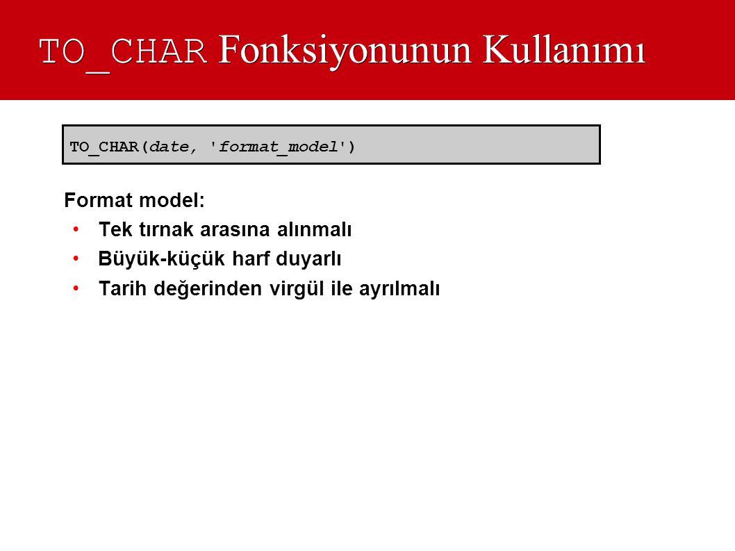 TO_CHAR Fonksiyonunun Kullanımı Format model: •Tek tırnak arasına alınmalı •Büyük-küçük harf duyarlı •Tarih değerinden virgül ile ayrılmalı TO_CHAR(da