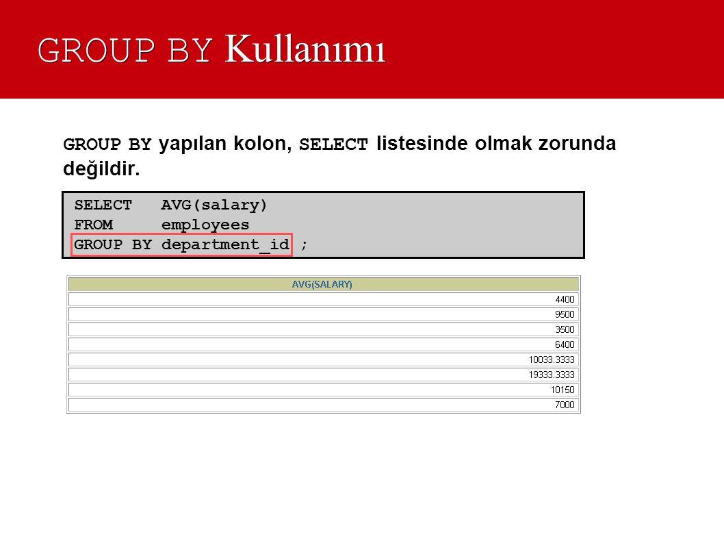 GROUP BY Kullanımı GROUP BY yapılan kolon, SELECT listesinde olmak zorunda değildir. SELECT AVG(salary) FROM employees GROUP BY department_id ;