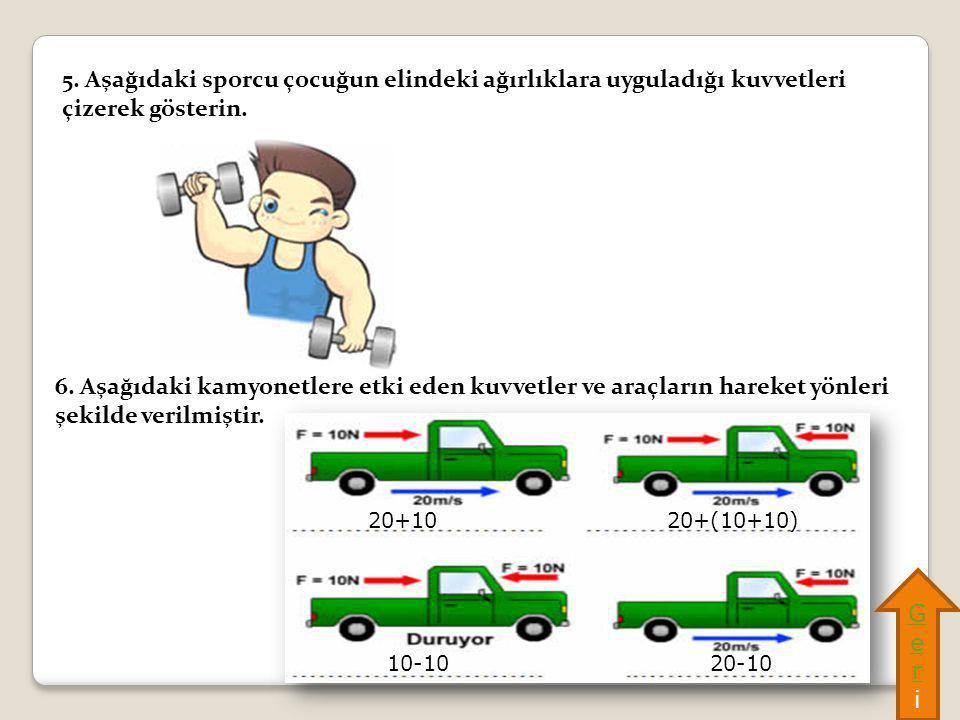 5. Aşağıdaki sporcu çocuğun elindeki ağırlıklara uyguladığı kuvvetleri çizerek gösterin. 6. Aşağıdaki kamyonetlere etki eden kuvvetler ve araçların ha