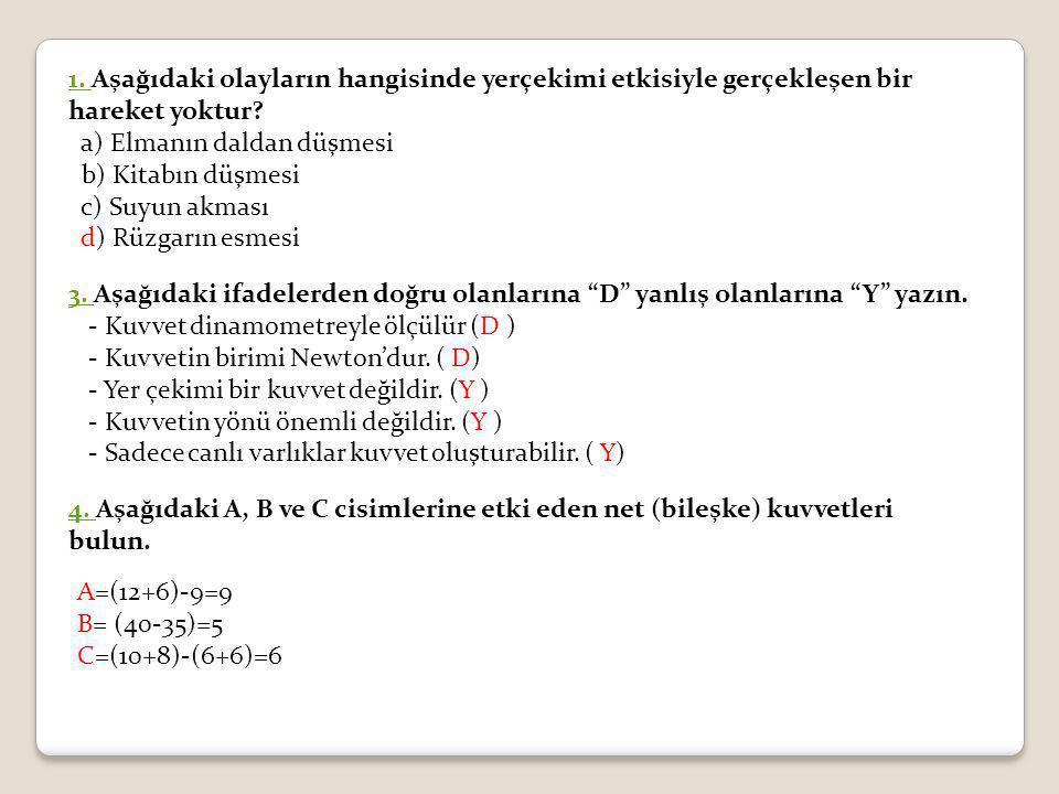 1. 1. Aşağıdaki olayların hangisinde yerçekimi etkisiyle gerçekleşen bir hareket yoktur? a) Elmanın daldan düşmesi b) Kitabın düşmesi c) Suyun akması