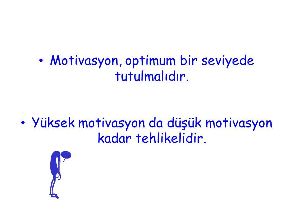 • Motivasyon, optimum bir seviyede tutulmalıdır. • Yüksek motivasyon da düşük motivasyon kadar tehlikelidir.