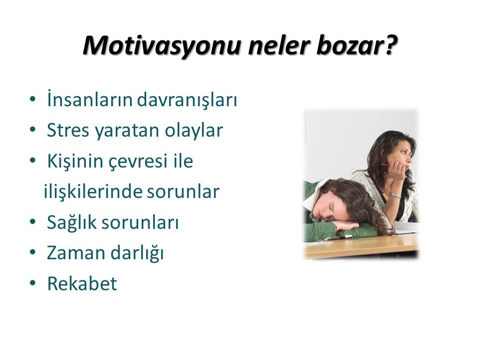 Motivasyonu neler bozar? • İnsanların davranışları • Stres yaratan olaylar • Kişinin çevresi ile ilişkilerinde sorunlar • Sağlık sorunları • Zaman dar