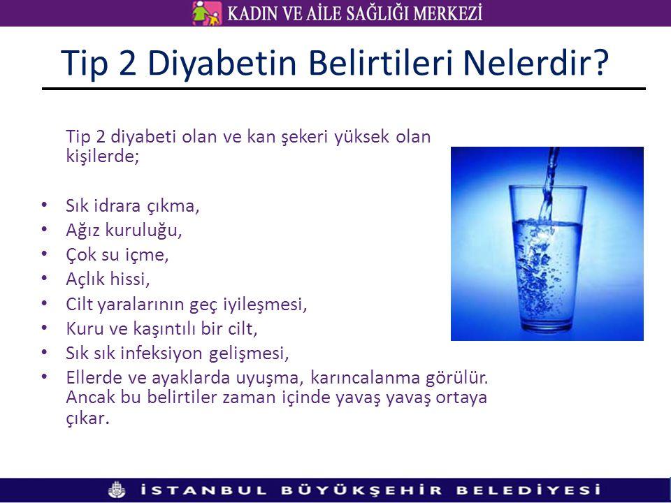 Tip 2 Diyabetin Belirtileri Nelerdir? Tip 2 diyabeti olan ve kan şekeri yüksek olan kişilerde; • Sık idrara çıkma, • Ağız kuruluğu, • Çok su içme, • A