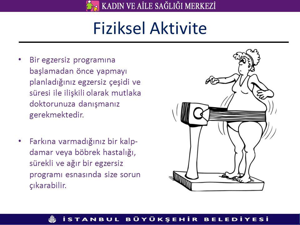Fiziksel Aktivite • Bir egzersiz programına başlamadan önce yapmayı planladığınız egzersiz çeşidi ve süresi ile ilişkili olarak mutlaka doktorunuza da