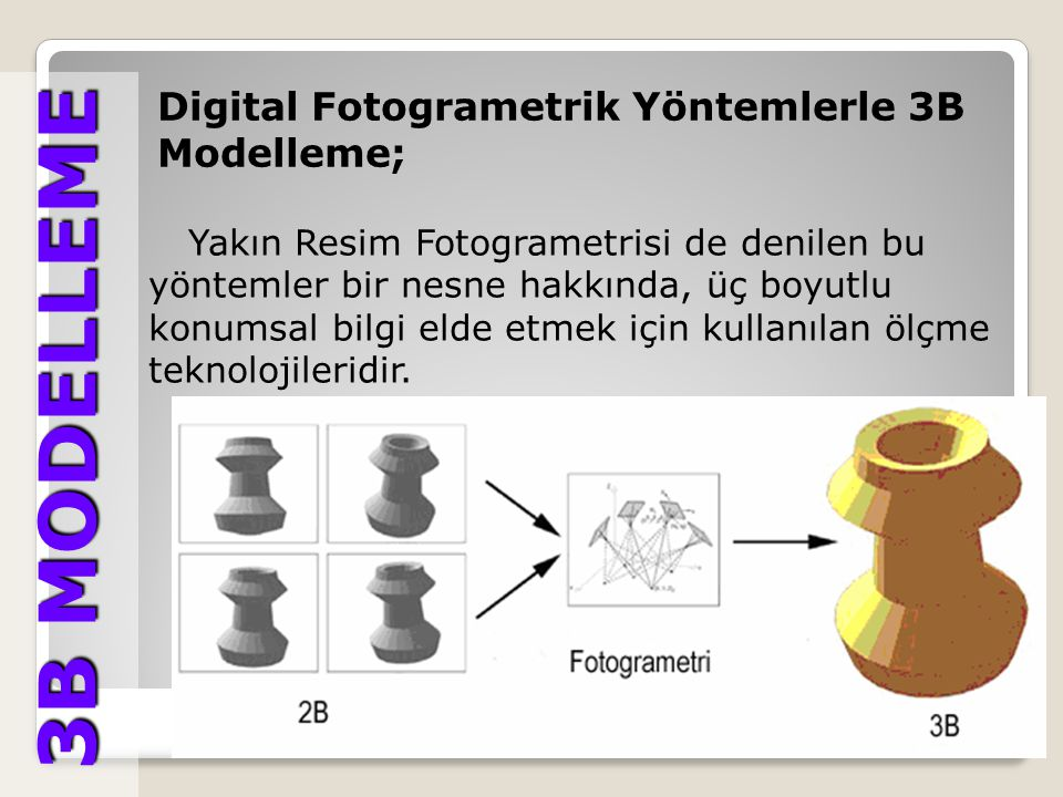 3B MODELLEME 3B MODELLEME Digital Fotogrametrik Yöntemlerle 3B Modelleme; Son yıllarda Digital fotogrametrinin kullanım alanlarının artmasının en önemli nedenlerinden biri, nesnelerin klasik fotoğraflardan veya kameralar ile yakın mesafeden çekilen dijital görüntüler üzerinden doğru bir şekilde ölçülmesi ve değerlendirilmesi neticesinde istenen hassasiyetin elde edilebilmesidir Digital fotogrametri de, üç boyutlu verilerin elde edilmesi ve yüksek doğruluğa ulaşılması için değişik istasyonlardan ardışık ve bindirmeli görüntülerin çekilmesi şarttır.