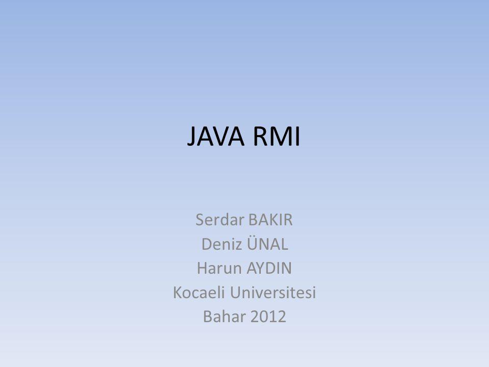 JAVA RMI Serdar BAKIR Deniz ÜNAL Harun AYDIN Kocaeli Universitesi Bahar 2012