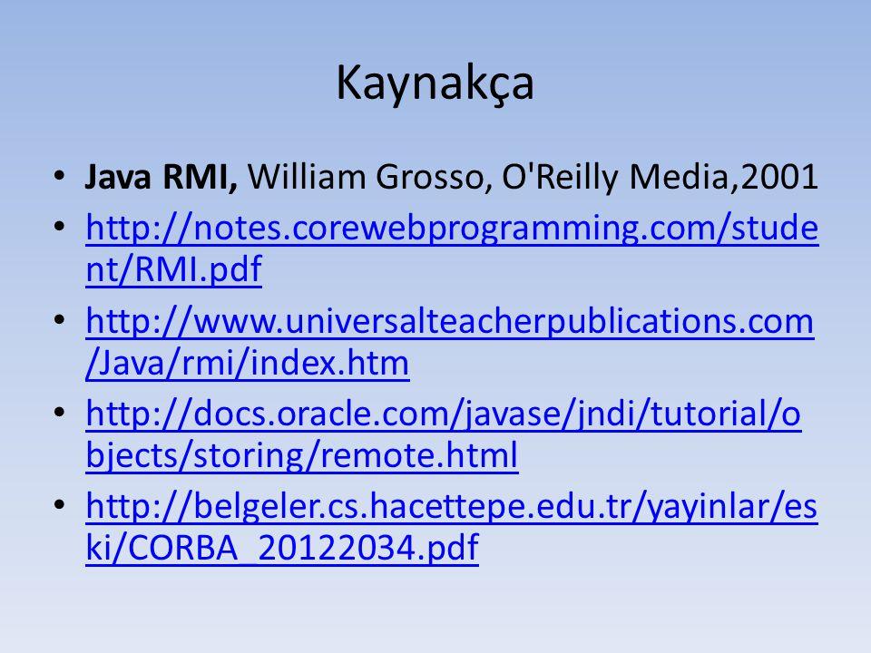 Kaynakça • Java RMI, William Grosso, O Reilly Media,2001 • http://notes.corewebprogramming.com/stude nt/RMI.pdf http://notes.corewebprogramming.com/stude nt/RMI.pdf • http://www.universalteacherpublications.com /Java/rmi/index.htm http://www.universalteacherpublications.com /Java/rmi/index.htm • http://docs.oracle.com/javase/jndi/tutorial/o bjects/storing/remote.html http://docs.oracle.com/javase/jndi/tutorial/o bjects/storing/remote.html • http://belgeler.cs.hacettepe.edu.tr/yayinlar/es ki/CORBA_20122034.pdf http://belgeler.cs.hacettepe.edu.tr/yayinlar/es ki/CORBA_20122034.pdf