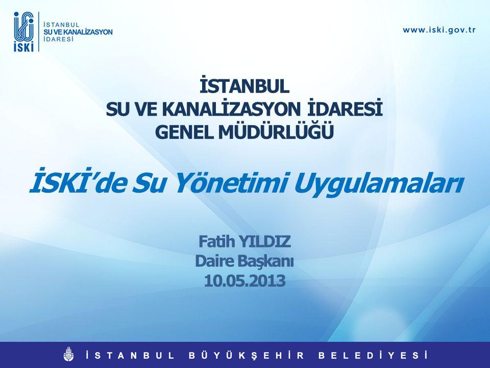 İSTANBUL SU VE KANALİZASYON İDARESİ GENEL MÜDÜRLÜĞÜ İSKİ'de Su Yönetimi Uygulamaları Fatih YILDIZ Daire Başkanı 10.05.2013