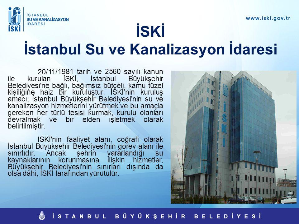 İSKİ İstanbul Su ve Kanalizasyon İdaresi 20/11/ 1981 tarih ve 2560 sayılı kanun ile kurulan İSKİ, İstanbul Büyükşehir Belediyesi'ne bağlı, bağımsız bü